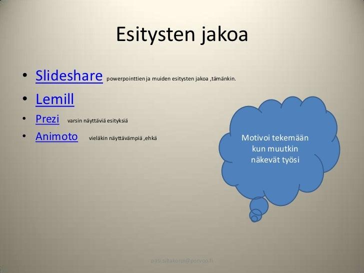 Esitysten jakoa• Slideshare           powerpointtien ja muiden esitysten jakoa ,tämänkin.• Lemill• Prezi varsin näyttäviä ...