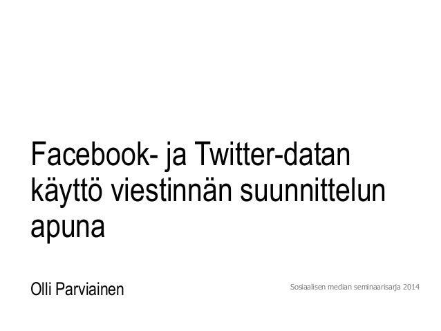 Facebook- ja Twitter-datan  käyttö viestinnän suunnittelun  apuna  Olli Parviainen Sosiaalisen median seminaarisarja 2014