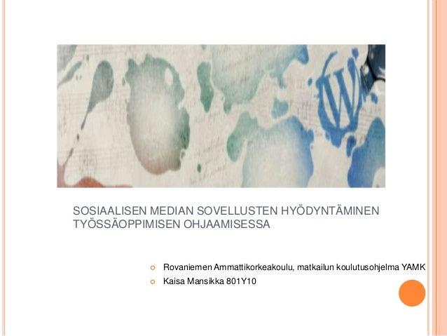 SOSIAALISEN MEDIAN SOVELLUSTEN HYÖDYNTÄMINEN TYÖSSÄOPPIMISEN OHJAAMISESSA    Rovaniemen Ammattikorkeakoulu, matkailun kou...