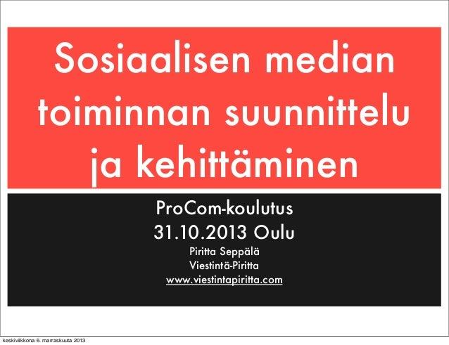 Sosiaalisen median toiminnan suunnittelu ja kehittäminen ProCom-koulutus 31.10.2013 Oulu Piritta Seppälä Viestintä-Piritta...