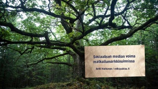 Sosiaalisen median voima matkailumarkkinoinnissa Antti Huttunen / retkipaikka.fi