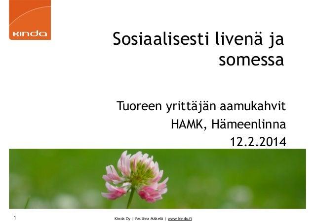 Sosiaalisesti livenä ja somessa Tuoreen yrittäjän aamukahvit HAMK, Hämeenlinna 12.2.2014  1  Kinda Oy | Pauliina Mäkelä | ...