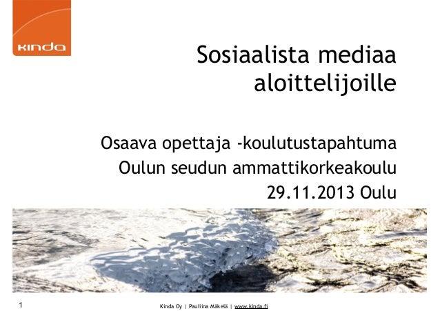 Sosiaalista mediaa aloittelijoille Osaava opettaja -koulutustapahtuma Oulun seudun ammattikorkeakoulu 29.11.2013 Oulu  1  ...