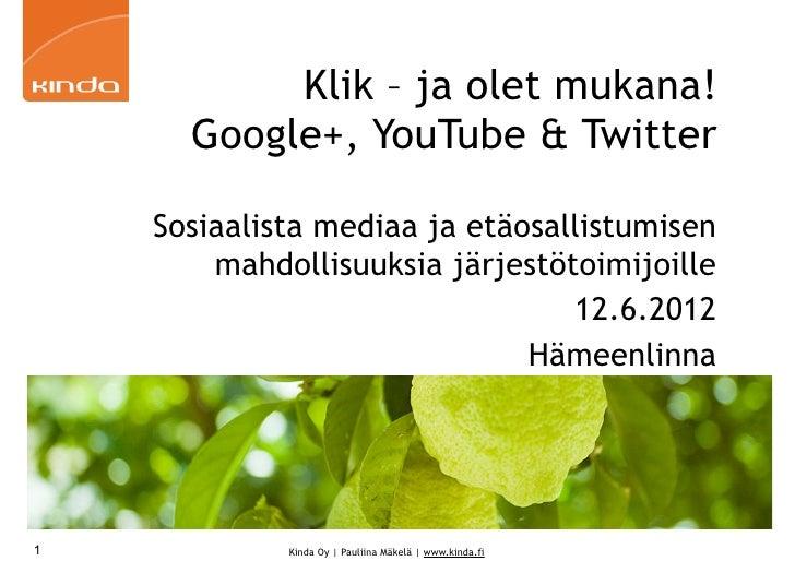 Klik – ja olet mukana!      Google+, YouTube & Twitter    Sosiaalista mediaa ja etäosallistumisen        mahdollisuuksia j...