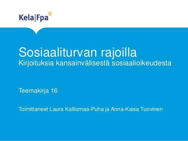 Sosiaaliturvan rajoilla Kirjoituksia kansainvälisestä sosiaalioikeudesta Teemakirja 16 Toimittaneet Laura Kalliomaa-Puha j...