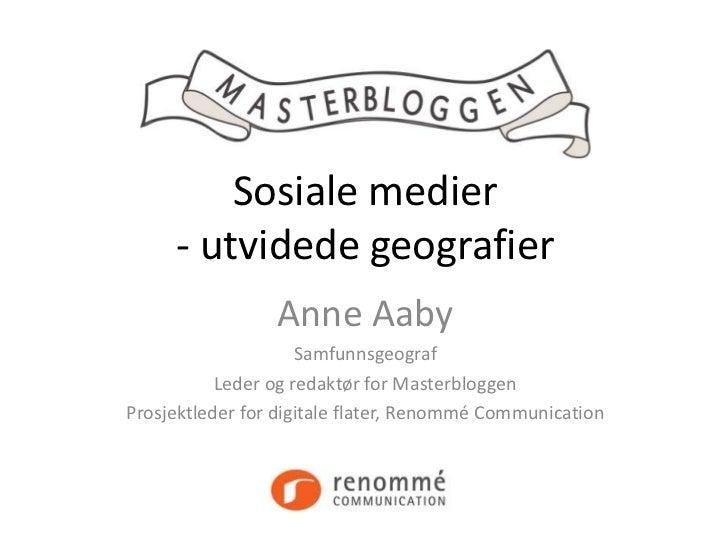 Sosiale medier     - utvidede geografier                 Anne Aaby                     Samfunnsgeograf           Leder og ...