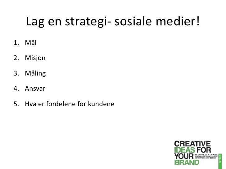 Lag en strategi- sosiale medier!<br />Mål <br />Misjon<br />Måling<br />Ansvar<br />Hva er fordelene for kundene<br />