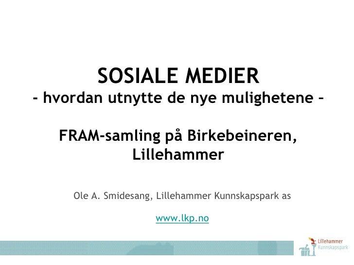 SOSIALE MEDIER - hvordan utnytte de nye mulighetene –     FRAM-samling på Birkebeineren,            Lillehammer       Ole ...