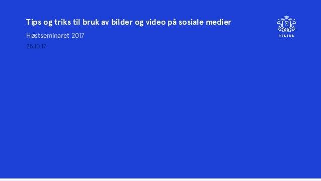 Tips og triks til bruk av bilder og video på sosiale medier Høstseminaret 2017 25.10.17