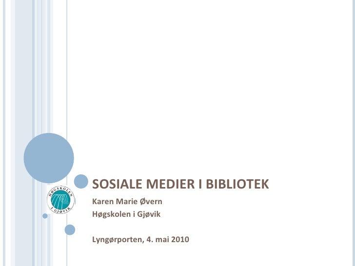 SOSIALE MEDIER I BIBLIOTEK Karen Marie Ø v ern  Høgskolen i Gjøvik Lyngørporten, 4. mai 2010
