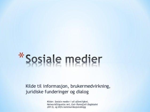 Kilde til informasjon, brukermedvirkning, juridiske funderinger og dialog Kilder: Sosiale medier i all offentlighet, Netwo...