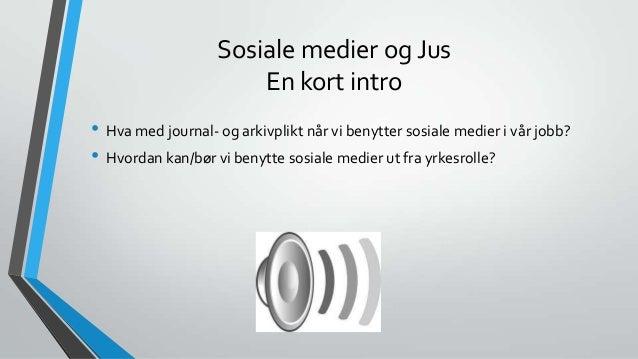 Sosiale medier og Jus En kort intro • Hva med journal- og arkivplikt når vi benytter sosiale medier i vår jobb? • Hvordan ...