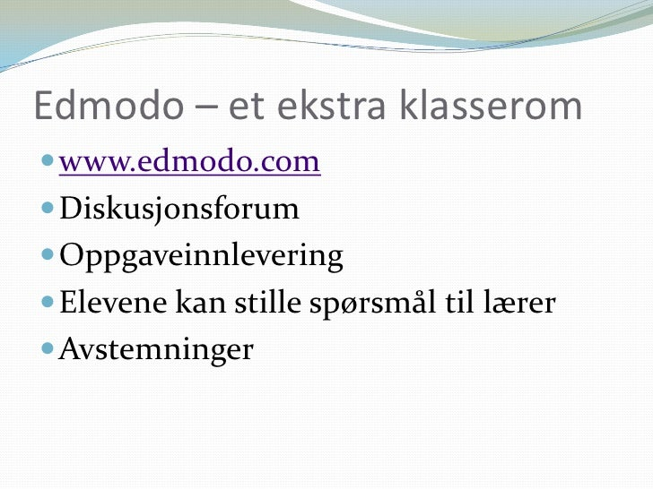 Edmodo – et ekstra klasserom<br />www.edmodo.com<br />Diskusjonsforum<br />Oppgaveinnlevering <br />Elevene kan stille spø...