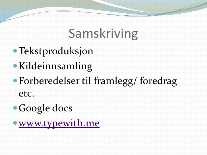 Samskriving<br />Tekstproduksjon<br />Kildeinnsamling<br />Forberedelser til framlegg/ foredrag etc. <br />Googledocs<br /...