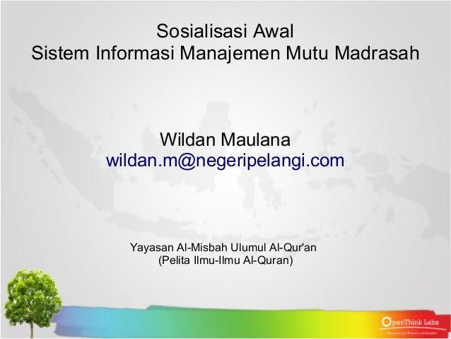 Sosialisasi Awal  Sistem Informasi Manajemen Mutu Madrasah  Wildan Maulana  wildan.m@negeripelangi.com  Yayasan Al-Misbah ...