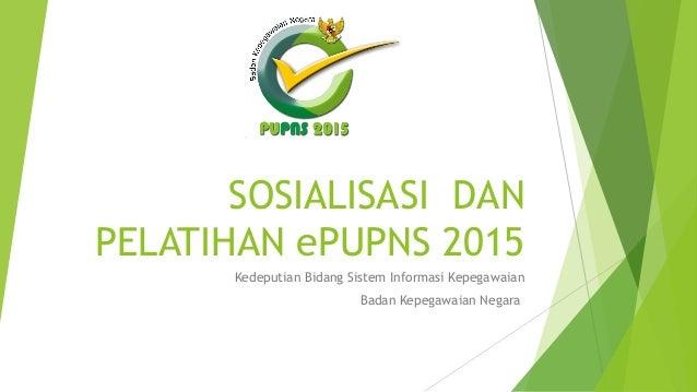 SOSIALISASI DAN PELATIHAN ePUPNS 2015 Kedeputian Bidang Sistem Informasi Kepegawaian Badan Kepegawaian Negara