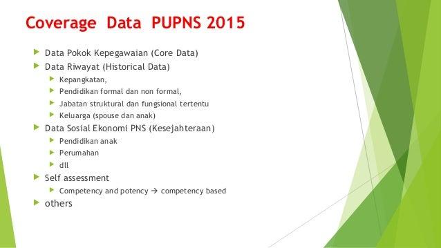 Coverage Data PUPNS 2015  Data Pokok Kepegawaian (Core Data)  Data Riwayat (Historical Data)  Kepangkatan,  Pendidikan...