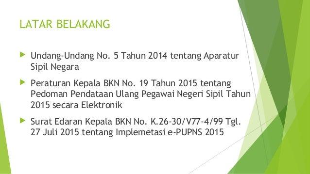 LATAR BELAKANG  Undang-Undang No. 5 Tahun 2014 tentang Aparatur Sipil Negara  Peraturan Kepala BKN No. 19 Tahun 2015 ten...