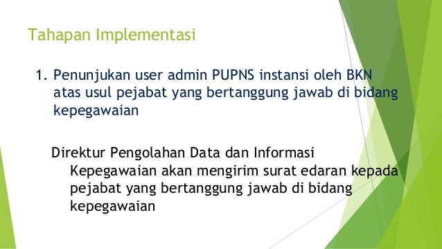 Tahapan Implementasi 1. Penunjukan user admin PUPNS instansi oleh BKN atas usul pejabat yang bertanggung jawab di bidang k...