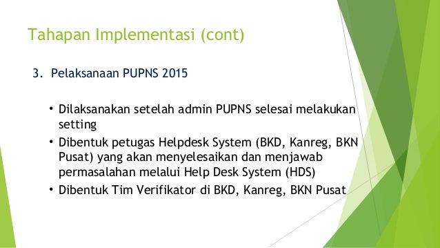 Tahapan Implementasi (cont) 3. Pelaksanaan PUPNS 2015 • Dilaksanakan setelah admin PUPNS selesai melakukan setting • Diben...