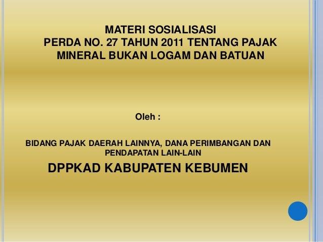 MATERI SOSIALISASI PERDA NO. 27 TAHUN 2011 TENTANG PAJAK MINERAL BUKAN LOGAM DAN BATUAN Oleh : BIDANG PAJAK DAERAH LAINNYA...