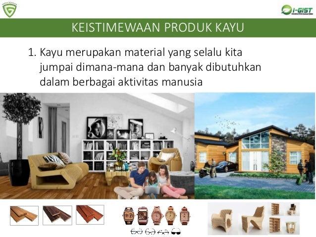 1. Kayu merupakan material yang selalu kita jumpai dimana-mana dan banyak dibutuhkan dalam berbagai aktivitas manusia KEIS...