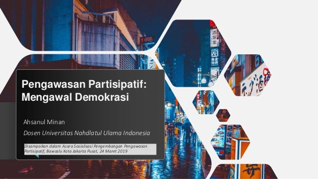 Pengawasan Partisipatif: Mengawal Demokrasi Ahsanul Minan Dosen Universitas Nahdlatul Ulama Indonesia Disampaikan dalam Ac...