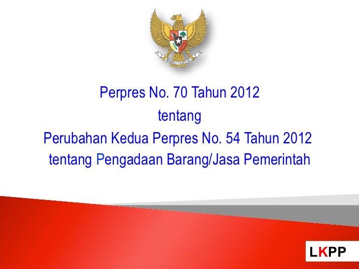 Perpres No. 70 Tahun 2012                  tentangPerubahan Kedua Perpres No. 54 Tahun 2012 tentang Pengadaan Barang/Jasa ...