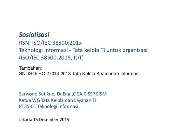 Sosialisasi RSNI ISO/IEC 38500:201x Teknologi informasi - Tata kelola TI untuk organisasi (ISO/IEC 38500:2015, IDT) Sarwon...