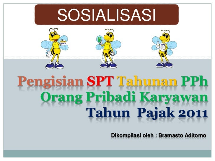 SOSIALISASIPengisian SPT Tahunan PPh   Orang Pribadi Karyawan          Tahun Pajak 2011            Dikompilasi oleh : Bram...