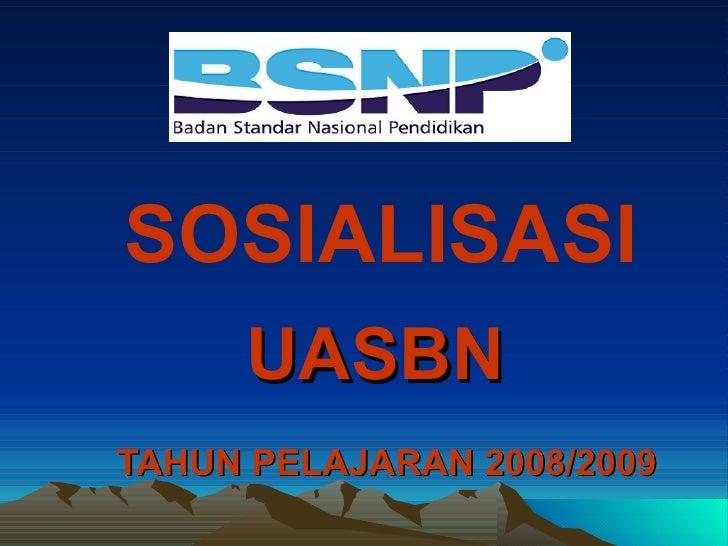 UASBN   TAHUN PELAJARAN 2008/2009 SOSIALISASI