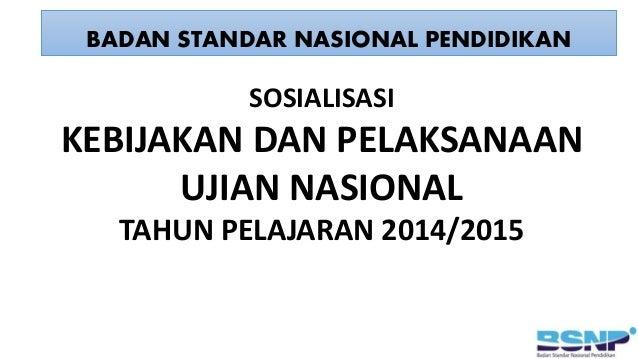 BADAN STANDAR NASIONAL PENDIDIKAN SOSIALISASI KEBIJAKAN DAN PELAKSANAAN UJIAN NASIONAL TAHUN PELAJARAN 2014/2015