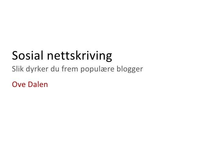 Sosial nettskriving Slik dyrker du frem populære blogger <ul><ul><li>Ove Dalen </li></ul></ul>