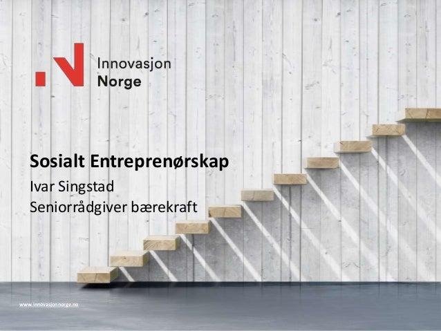 www.innovasjonnorge.no Sosialt Entreprenørskap Ivar Singstad Seniorrådgiver bærekraft