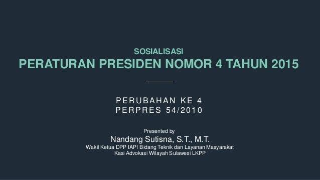 SOSIALISASI PERATURAN PRESIDEN NOMOR 4 TAHUN 2015 P E RUB A HA N K E 4 P E RP RE S 54/ 2010 Presented by Nandang Sutisna, ...