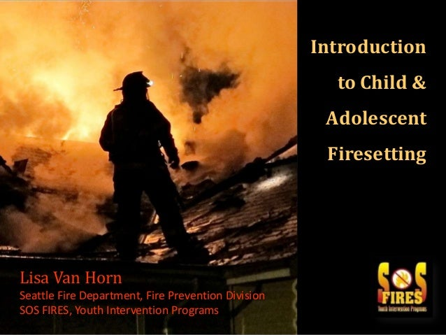 Introduction to Child &  Adolescent  { Lisa Van Horn Seattle Fire Department, Fire Prevention Division SOS FIRES, Youth In...