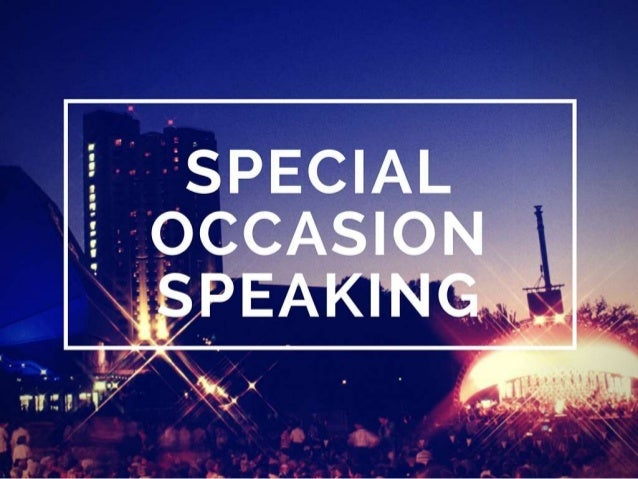 special occassion speech Special occasion speech topics checks for most particular roasts and toasts, for motivational speakers on the speakers podium and an easy method to outline this genre.