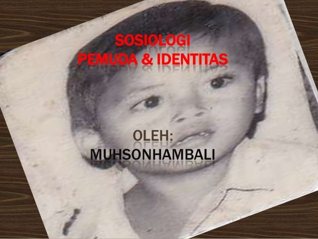 SOSIOLOGIPEMUDA & IDENTITAS     OLEH: MUHSONHAMBALI