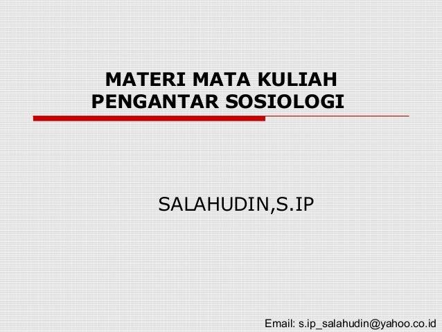 MATERI MATA KULIAHPENGANTAR SOSIOLOGISALAHUDIN,S.IPEmail: s.ip_salahudin@yahoo.co.id