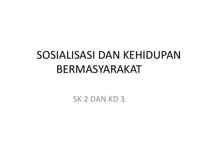 SOSIALISASI DAN KEHIDUPAN BERMASYARAKAT SK 2 DAN KD 3