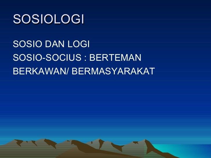 SOSIOLOGI <ul><li>SOSIO DAN LOGI </li></ul><ul><li>SOSIO-SOCIUS : BERTEMAN </li></ul><ul><li>BERKAWAN/ BERMASYARAKAT </li>...