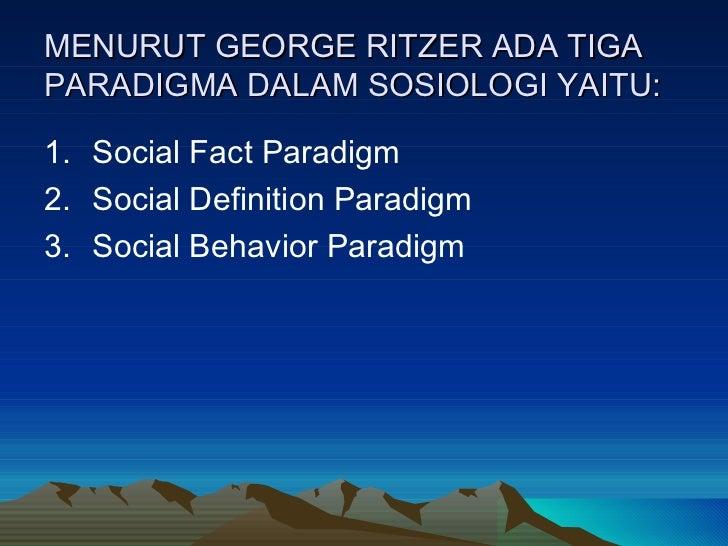 MENURUT GEORGE RITZER ADA TIGA PARADIGMA DALAM SOSIOLOGI YAITU: <ul><li>Social Fact Paradigm </li></ul><ul><li>Social Defi...
