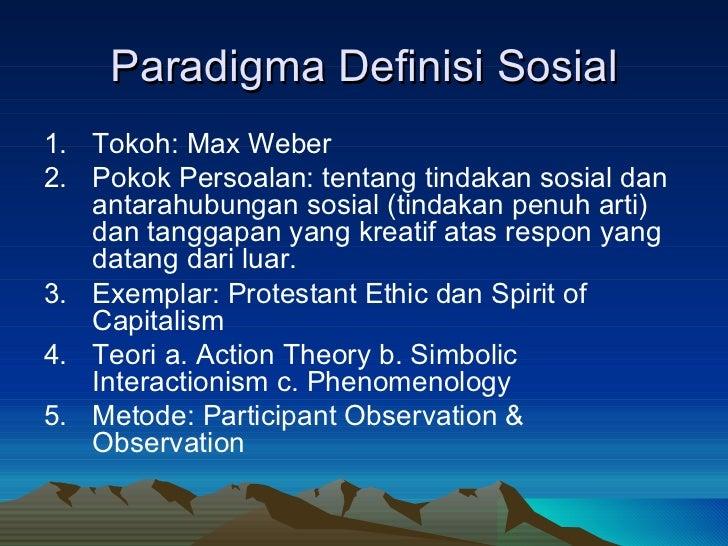 Paradigma Definisi Sosial <ul><li>Tokoh: Max Weber </li></ul><ul><li>Pokok Persoalan: tentang tindakan sosial dan antarahu...