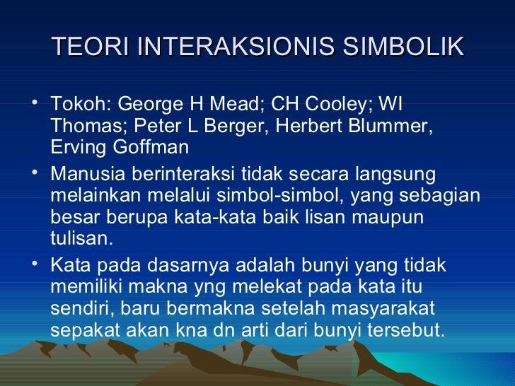 TEORI INTERAKSIONIS SIMBOLIK <ul><li>Tokoh: George H Mead; CH Cooley; WI Thomas; Peter L Berger, Herbert Blummer, Erving G...