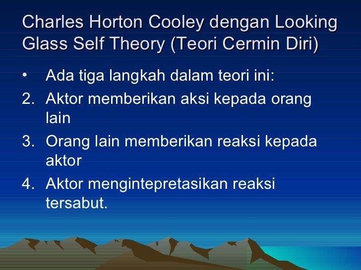 Charles Horton Cooley dengan Looking Glass Self Theory (Teori Cermin Diri) <ul><li>Ada tiga langkah dalam teori ini: </li>...
