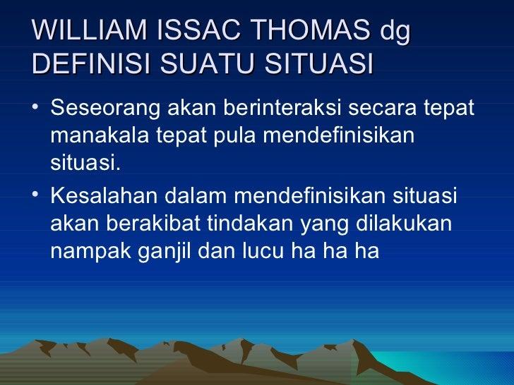 WILLIAM ISSAC THOMAS dg DEFINISI SUATU SITUASI <ul><li>Seseorang akan berinteraksi secara tepat manakala tepat pula mendef...