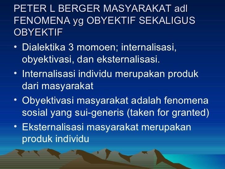 PETER L BERGER MASYARAKAT adl FENOMENA yg OBYEKTIF SEKALIGUS OBYEKTIF <ul><li>Dialektika 3 momoen; internalisasi, obyektiv...