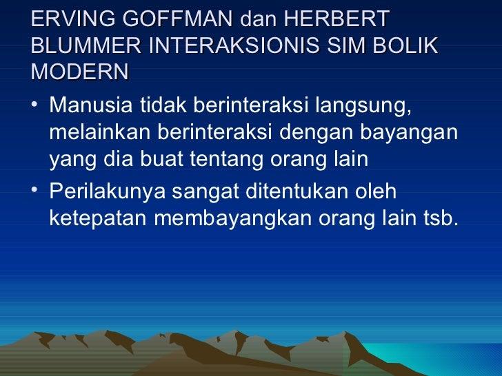 ERVING GOFFMAN dan HERBERT BLUMMER INTERAKSIONIS SIM BOLIK MODERN <ul><li>Manusia tidak berinteraksi langsung, melainkan b...