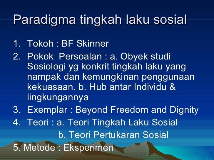 Paradigma tingkah laku sosial <ul><li>Tokoh : BF Skinner </li></ul><ul><li>Pokok  Persoalan : a. Obyek studi Sosiologi yg ...