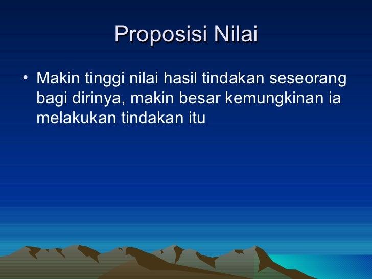 Proposisi Nilai <ul><li>Makin tinggi nilai hasil tindakan seseorang bagi dirinya, makin besar kemungkinan ia melakukan tin...